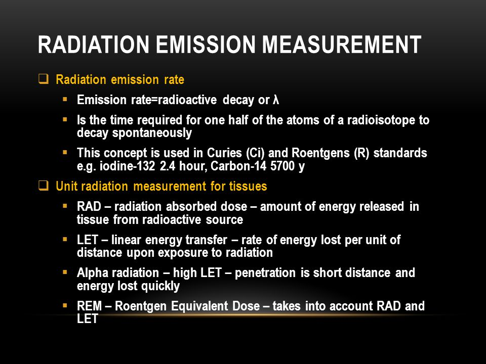 RADIATION EMISSION MEASUREMENT Radiation emission rate Emission rate=radioactive decay or λ Is the time required for one half of the atoms of a radioi