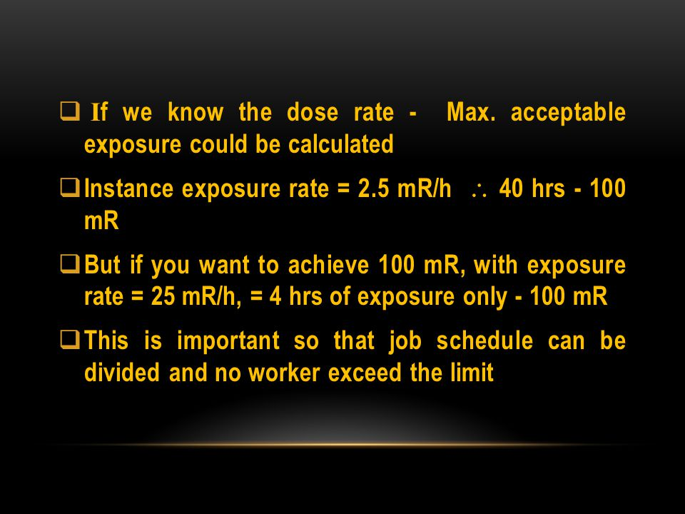 I f we know the dose rate - Max. acceptable exposure could be calculated Instance exposure rate = 2.5 mR/h 40 hrs - 100 mR But if you want to achieve