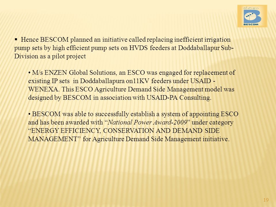 Hence BESCOM planned an initiative called replacing inefficient irrigation pump sets by high efficient pump sets on HVDS feeders at Doddaballapur Sub- Division as a pilot project M/s ENZEN Global Solutions, an ESCO was engaged for replacement of existing IP sets in Doddaballapura on11KV feeders under USAID - WENEXA.