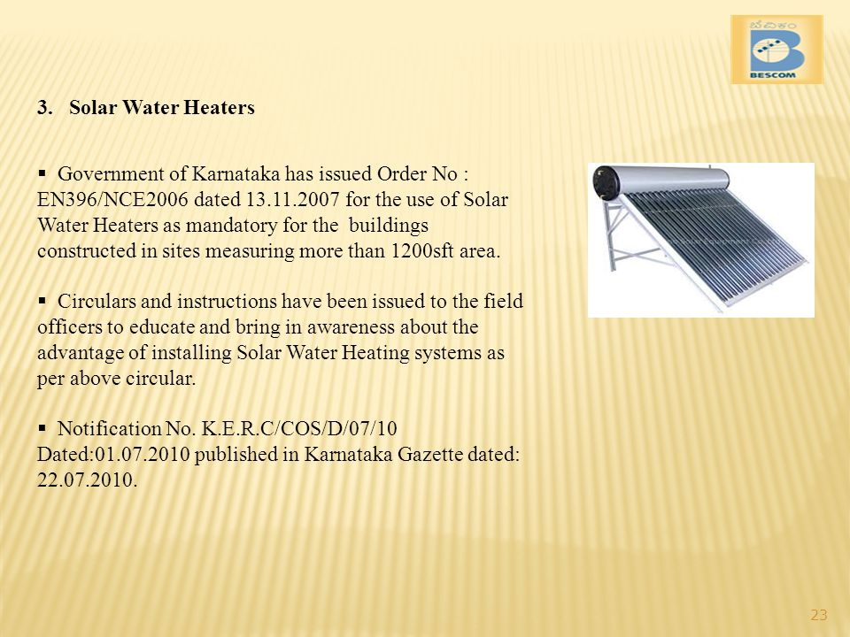 3.Solar Water Heaters Government of Karnataka has issued Order No : EN396/NCE2006 dated 13.11.2007 for the use of Solar Water Heaters as mandatory for the buildings constructed in sites measuring more than 1200sft area.