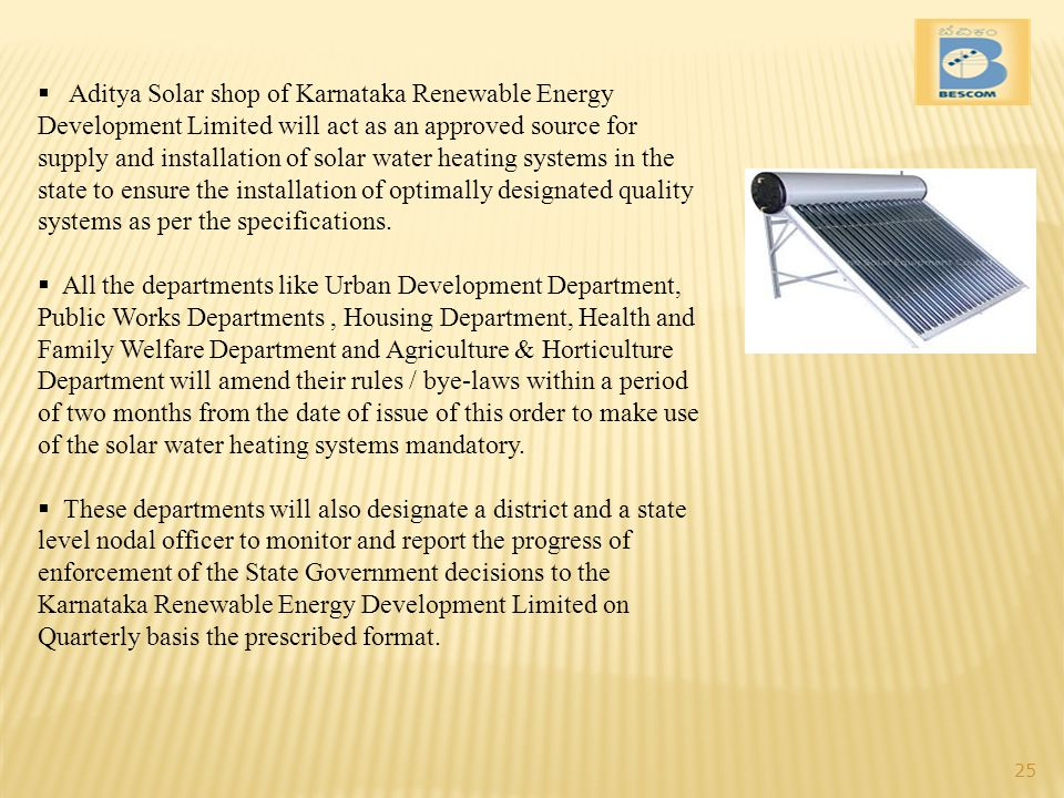Aditya Solar shop of Karnataka Renewable Energy Development Limited will act as an approved source for supply and installation of solar water heating systems in the state to ensure the installation of optimally designated quality systems as per the specifications.