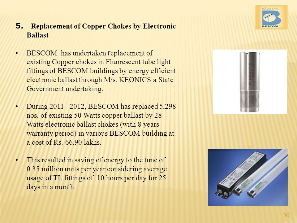 5. Replacement of Copper Chokes by Electronic Ballast BESCOM has undertaken r eplacement of existing Copper chokes in Fluorescent tube light fittings