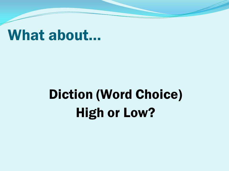 What about… Diction (Word Choice) High or Low