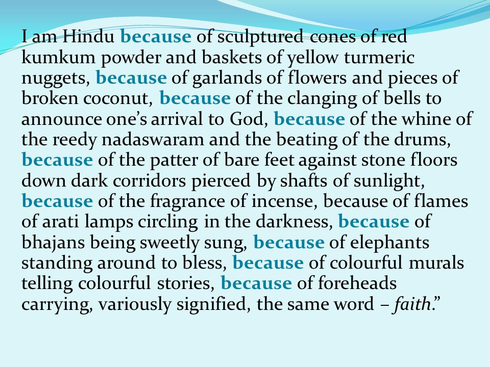 I am Hindu because of sculptured cones of red kumkum powder and baskets of yellow turmeric nuggets, because of garlands of flowers and pieces of broken coconut, because of the clanging of bells to announce ones arrival to God, because of the whine of the reedy nadaswaram and the beating of the drums, because of the patter of bare feet against stone floors down dark corridors pierced by shafts of sunlight, because of the fragrance of incense, because of flames of arati lamps circling in the darkness, because of bhajans being sweetly sung, because of elephants standing around to bless, because of colourful murals telling colourful stories, because of foreheads carrying, variously signified, the same word – faith.