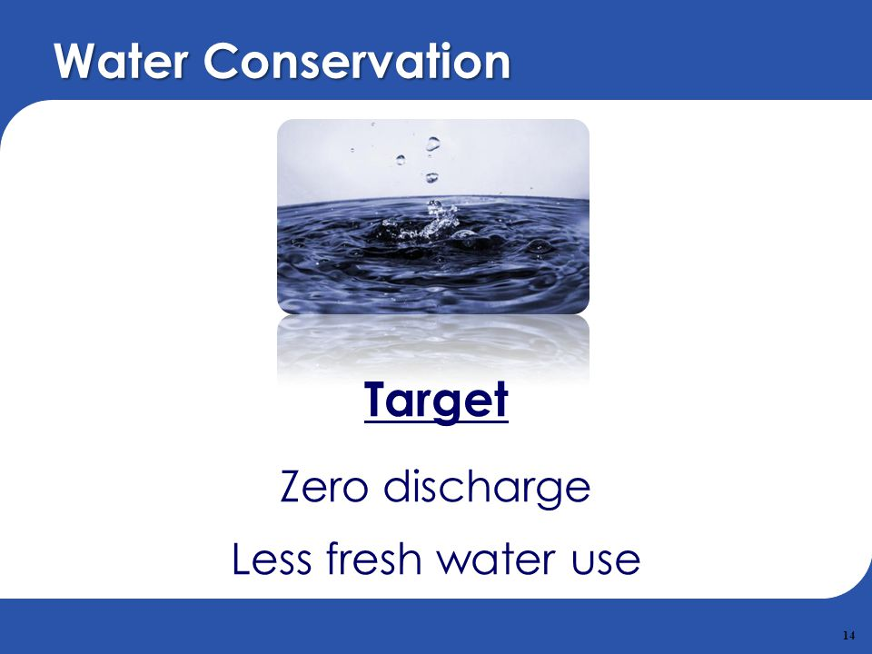 14 Water Conservation Target Zero discharge Less fresh water use