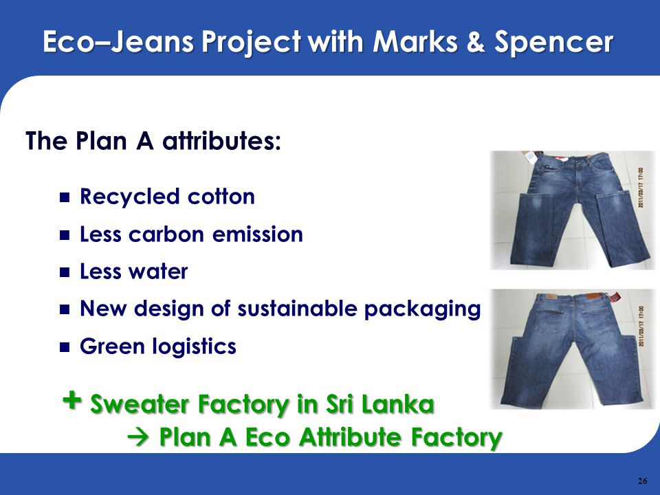 26 Eco–Jeans Project with Marks & Spencer The Plan A attributes: Recycled cotton Less carbon emission Less water New design of sustainable packaging G