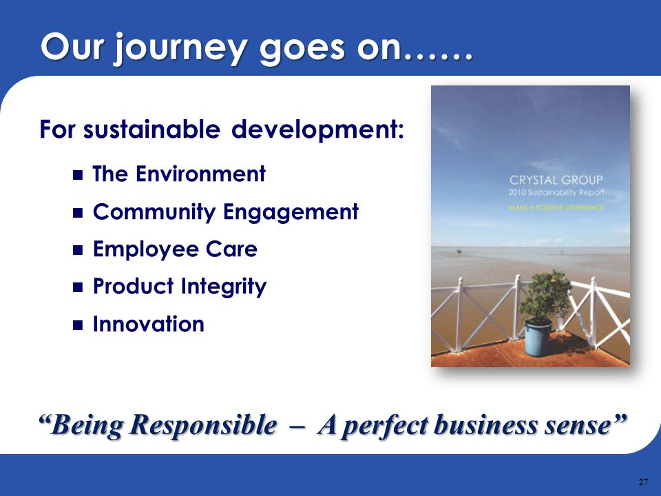 27 Our journey goes on…… For sustainable development: The Environment Community Engagement Employee Care Product Integrity Innovation Being Responsibl