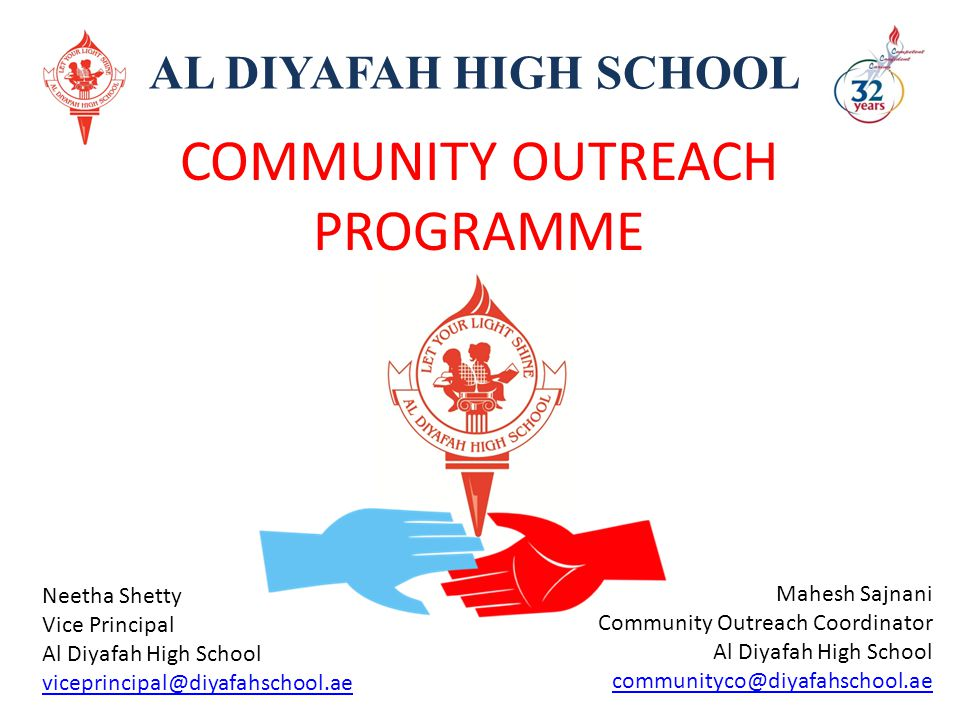 COMMUNITY OUTREACH PROGRAMME AL DIYAFAH HIGH SCHOOL OUR COMMUNITY PARTNERS Al Noor Training Center for children with Special Needs Blood Donation Center, Latifa Hospital Red Crescent, UAE Dubai Cares KHDA Sri Lankan Consulate, Dubai Pakistan Association Dubai Emirates NBD Shanti Education Initiative, Nepal Kings Revival Children Support Center, Sri Lanka Foundation of Goodness, Sri Lanka Mr.