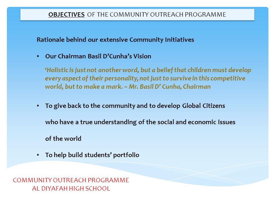 COMMUNITY OUTREACH PROGRAMME AL DIYAFAH HIGH SCHOOL WHAT HAS BEEN THE OUTCOME Exposed our students to diversity Has promoted personal growth and self esteem Enhanced critical thinking and problem solving skills Volunteering has given them some professional experience Transformed the lives of at-risk students Admissions to good universities Community Service Sinking to Middle and Primary School As stated by DSIB in the inspections report April 2013 The community outreach programme provided a very wide range of opportunities, including international links, to enrich post-16 students experiences.