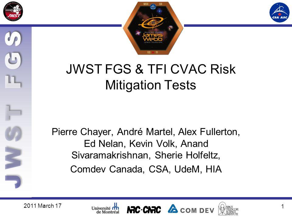2011 March 17 1 JWST FGS & TFI CVAC Risk Mitigation Tests Pierre Chayer, André Martel, Alex Fullerton, Ed Nelan, Kevin Volk, Anand Sivaramakrishnan, Sherie Holfeltz, Comdev Canada, CSA, UdeM, HIA