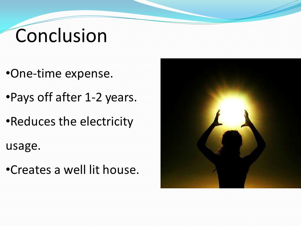 Conclusion One-time expense. Pays off after 1-2 years. Reduces the electricity usage. Creates a well lit house.