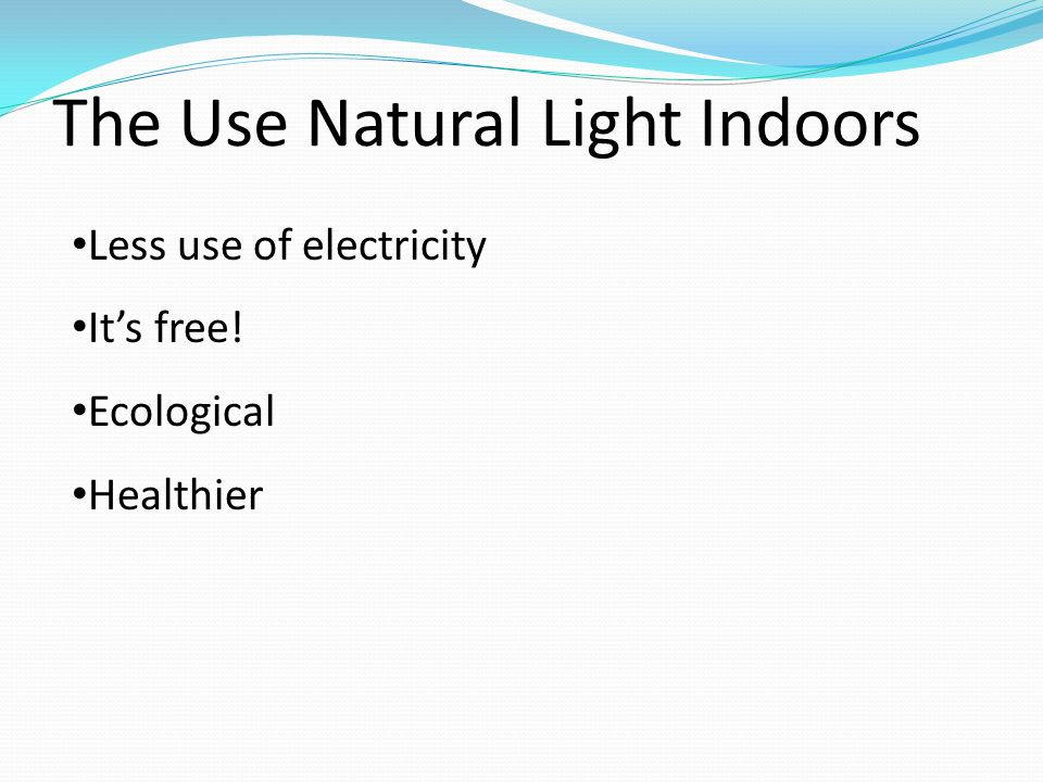 The Use Natural Light Indoors Less use of electricity Its free! Ecological Healthier
