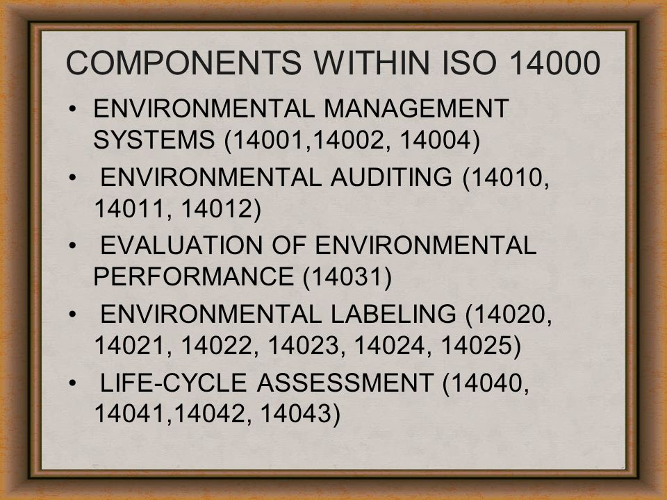 COMPONENTS WITHIN ISO 14000 ENVIRONMENTAL MANAGEMENT SYSTEMS (14001,14002, 14004) ENVIRONMENTAL AUDITING (14010, 14011, 14012) EVALUATION OF ENVIRONME