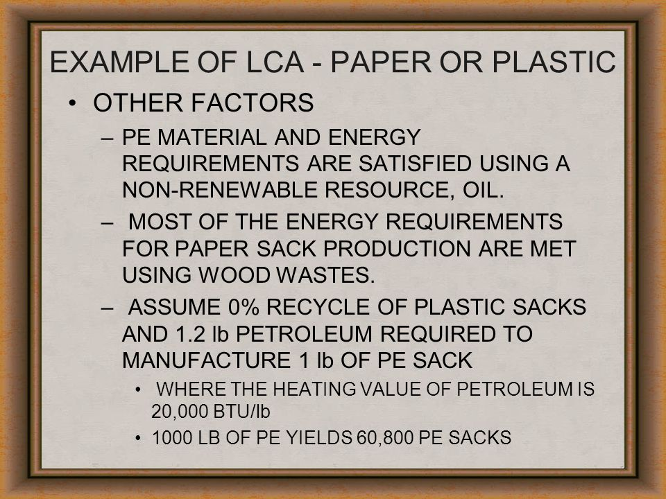 EXAMPLE OF LCA - PAPER OR PLASTIC OTHER FACTORS –PE MATERIAL AND ENERGY REQUIREMENTS ARE SATISFIED USING A NON-RENEWABLE RESOURCE, OIL. – MOST OF THE
