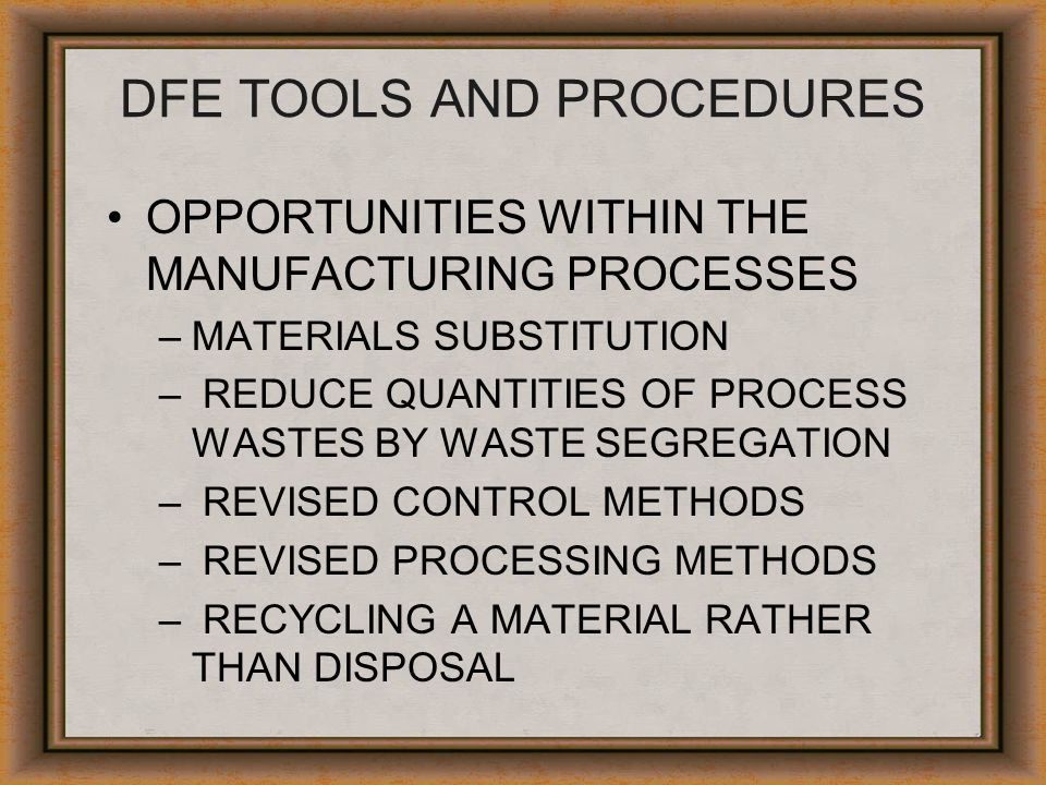 DFE TOOLS AND PROCEDURES OPPORTUNITIES WITHIN THE MANUFACTURING PROCESSES –MATERIALS SUBSTITUTION – REDUCE QUANTITIES OF PROCESS WASTES BY WASTE SEGRE