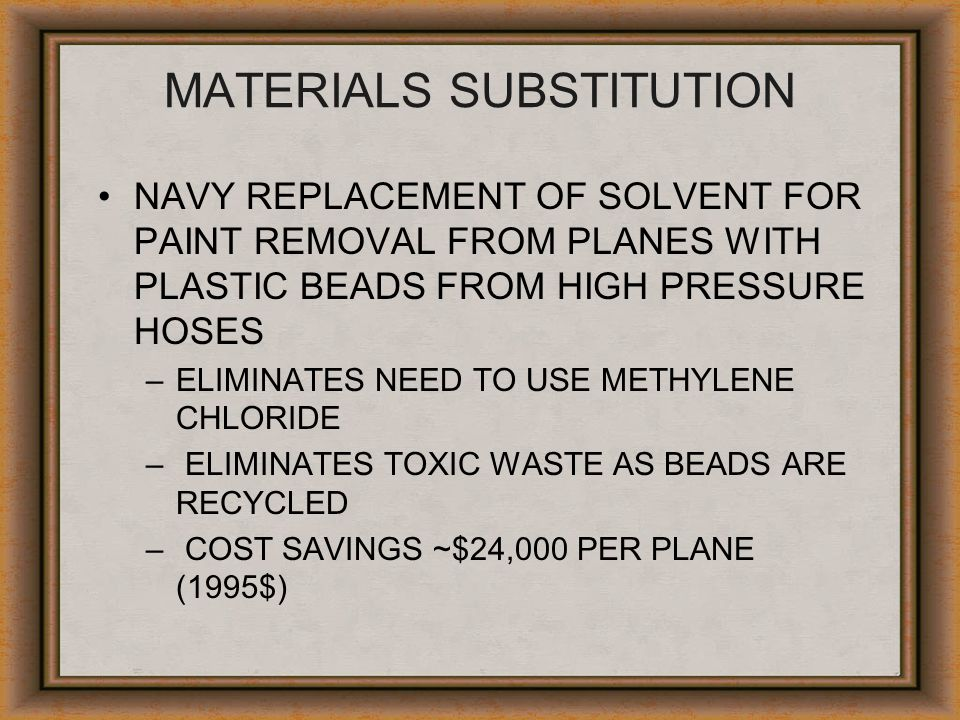 MATERIALS SUBSTITUTION NAVY REPLACEMENT OF SOLVENT FOR PAINT REMOVAL FROM PLANES WITH PLASTIC BEADS FROM HIGH PRESSURE HOSES –ELIMINATES NEED TO USE M