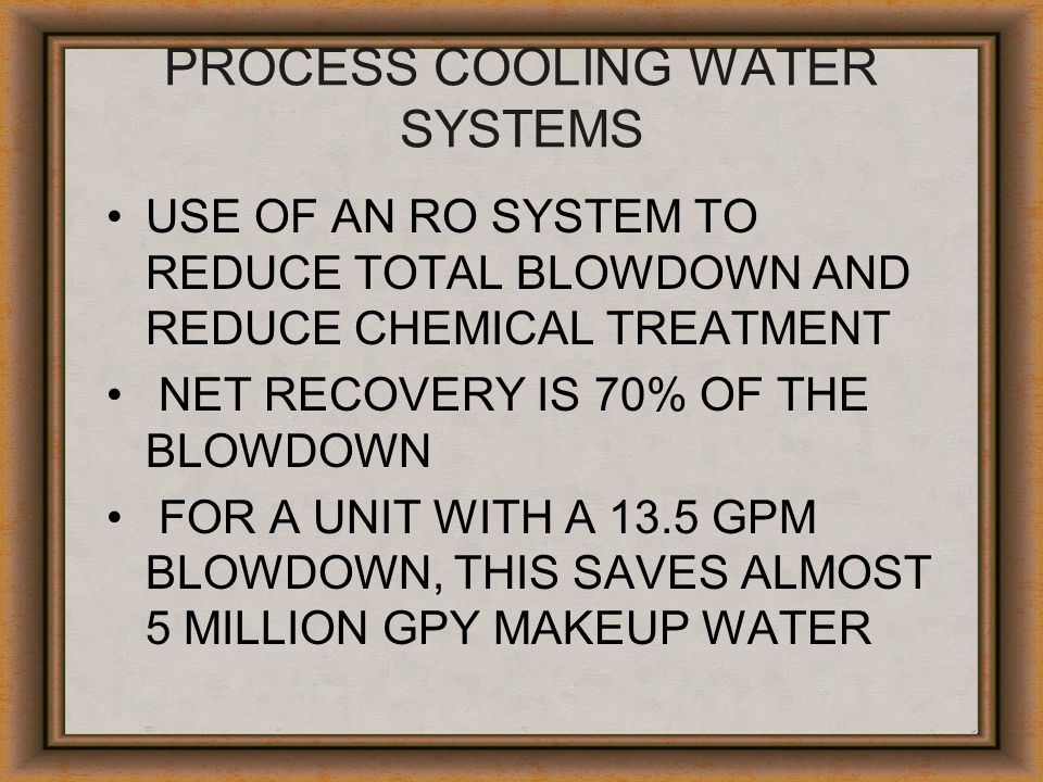 PROCESS COOLING WATER SYSTEMS USE OF AN RO SYSTEM TO REDUCE TOTAL BLOWDOWN AND REDUCE CHEMICAL TREATMENT NET RECOVERY IS 70% OF THE BLOWDOWN FOR A UNI