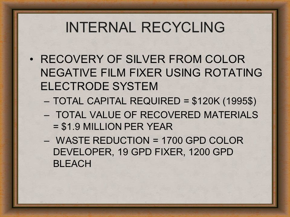 INTERNAL RECYCLING RECOVERY OF SILVER FROM COLOR NEGATIVE FILM FIXER USING ROTATING ELECTRODE SYSTEM –TOTAL CAPITAL REQUIRED = $120K (1995$) – TOTAL V