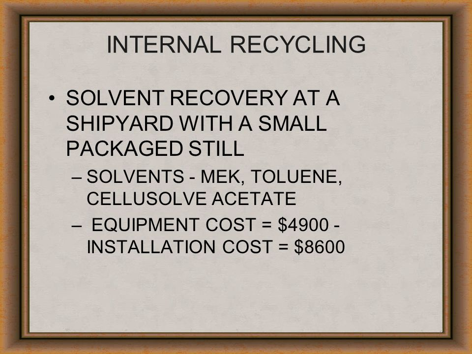 INTERNAL RECYCLING SOLVENT RECOVERY AT A SHIPYARD WITH A SMALL PACKAGED STILL –SOLVENTS - MEK, TOLUENE, CELLUSOLVE ACETATE – EQUIPMENT COST = $4900 -