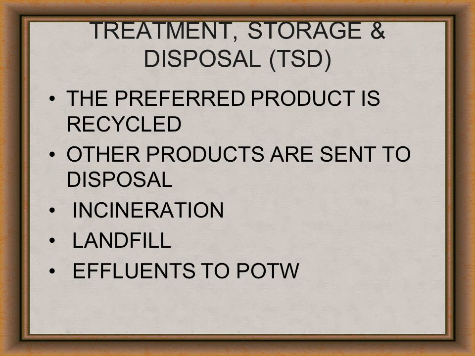 TREATMENT, STORAGE & DISPOSAL (TSD) THE PREFERRED PRODUCT IS RECYCLED OTHER PRODUCTS ARE SENT TO DISPOSAL INCINERATION LANDFILL EFFLUENTS TO POTW