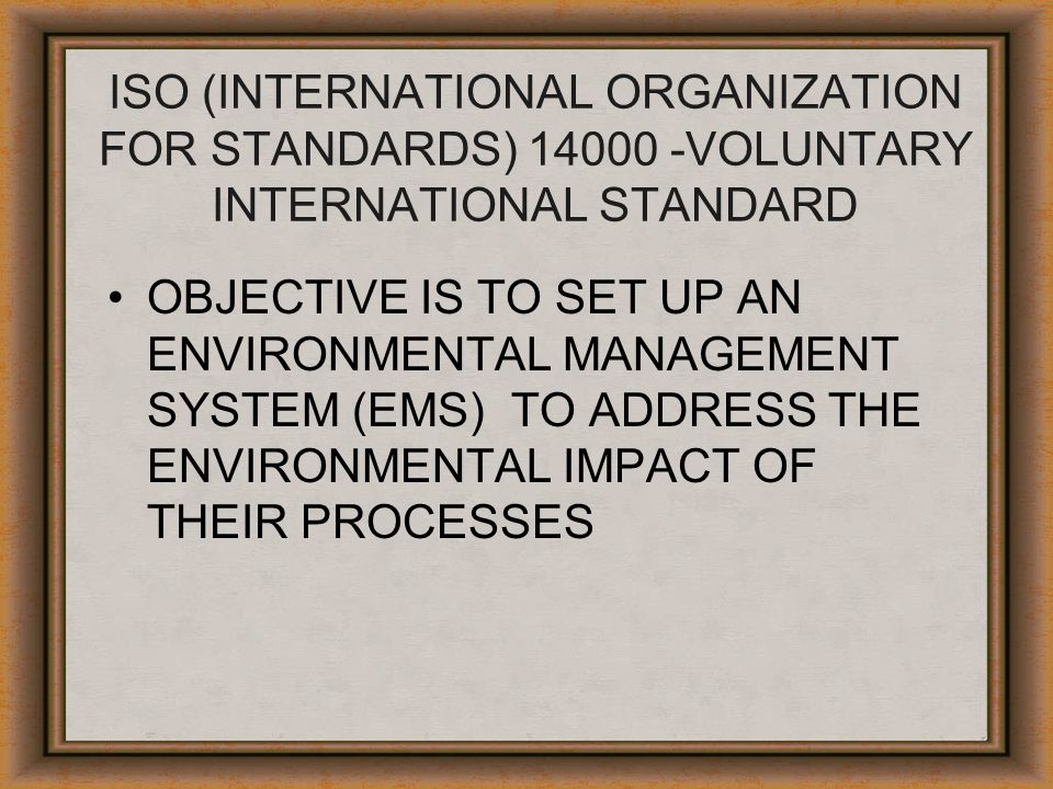 ISO (INTERNATIONAL ORGANIZATION FOR STANDARDS) 14000 -VOLUNTARY INTERNATIONAL STANDARD OBJECTIVE IS TO SET UP AN ENVIRONMENTAL MANAGEMENT SYSTEM (EMS)