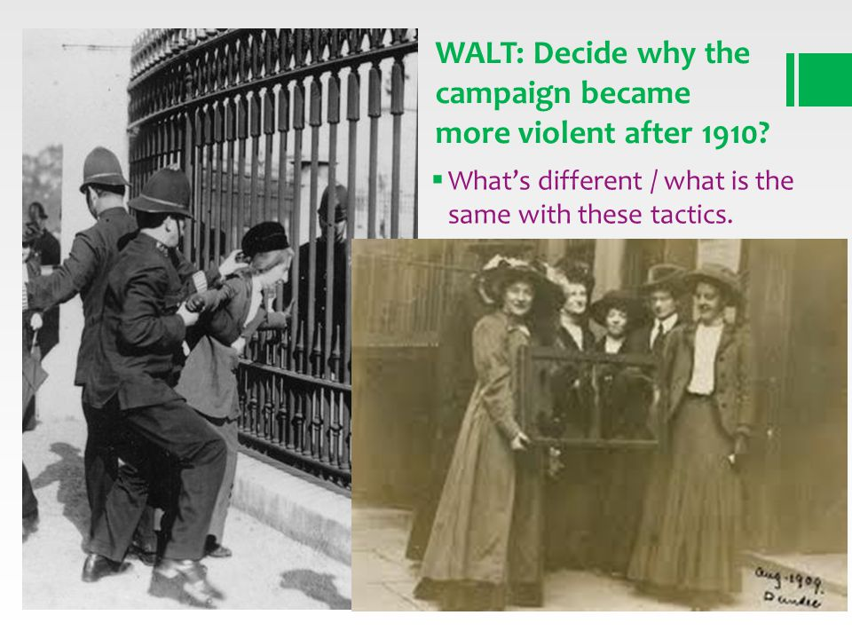Whats different / what is the same with these tactics. WALT: Decide why the campaign became more violent after 1910?