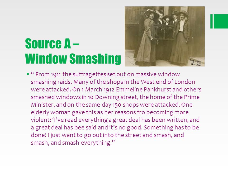 Source A – Window Smashing From 1911 the suffragettes set out on massive window smashing raids. Many of the shops in the West end of London were attac