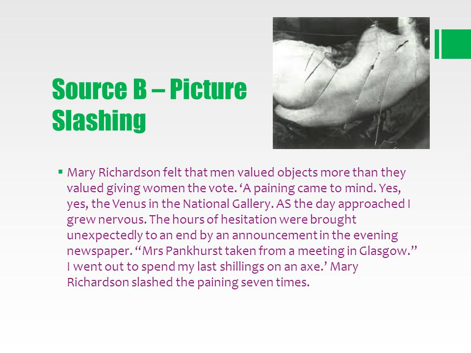 Source B – Picture Slashing Mary Richardson felt that men valued objects more than they valued giving women the vote. A paining came to mind. Yes, yes