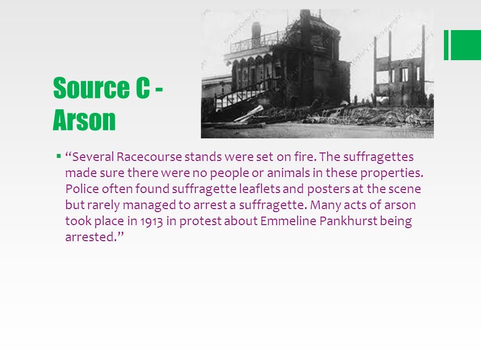 Source C - Arson Several Racecourse stands were set on fire. The suffragettes made sure there were no people or animals in these properties. Police of