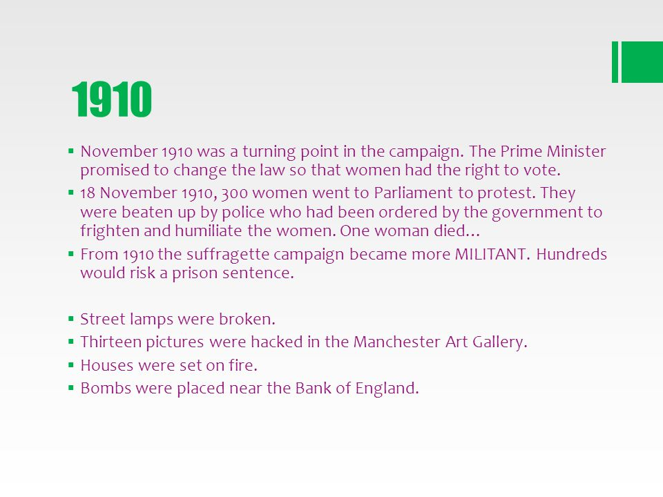 1910 November 1910 was a turning point in the campaign. The Prime Minister promised to change the law so that women had the right to vote. 18 November