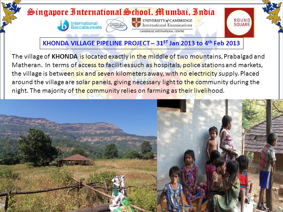 Singapore International School, Mumbai, India KHONDA VILLAGE PIPELINE PROJECT – 31 ST Jan 2013 to 4 th Feb 2013 The village of KHONDA is located exactly in the middle of two mountains, Prabalgad and Matheran.