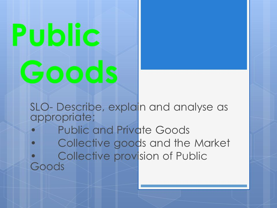 Public Goods SLO- Describe, explain and analyse as appropriate; Public and Private Goods Collective goods and the Market Collective provision of Public Goods