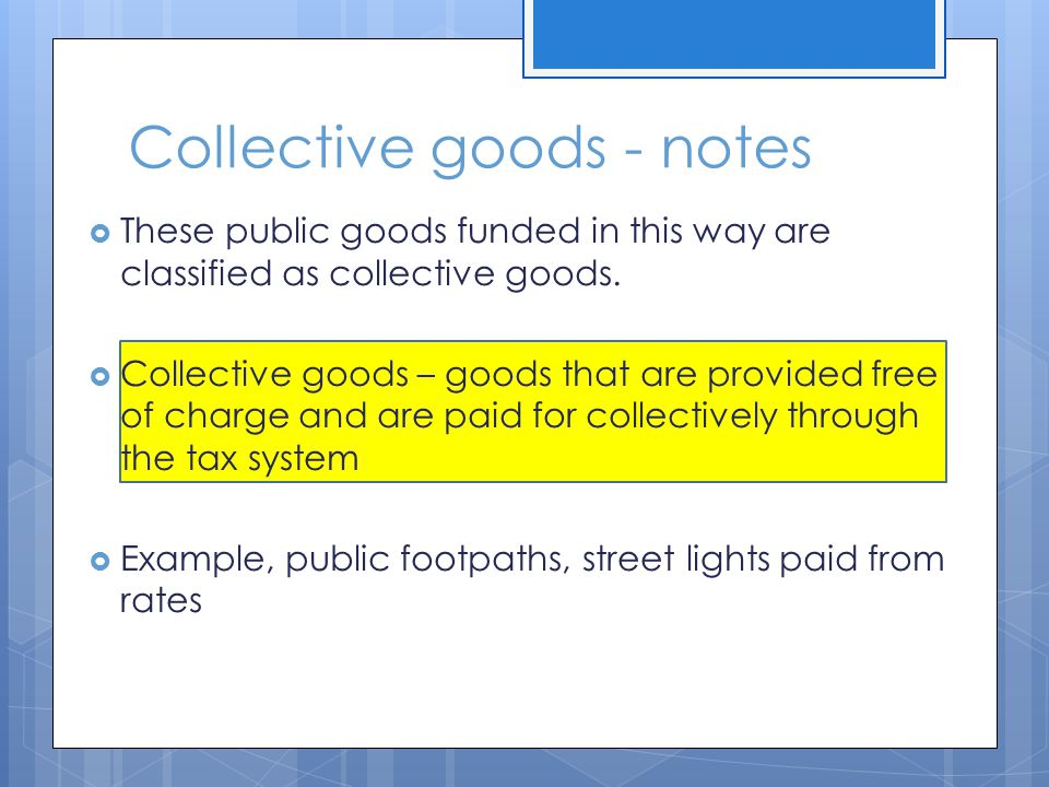 Collective goods - notes These public goods funded in this way are classified as collective goods.