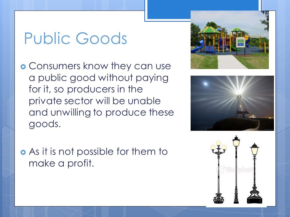 Public Goods Consumers know they can use a public good without paying for it, so producers in the private sector will be unable and unwilling to produce these goods.