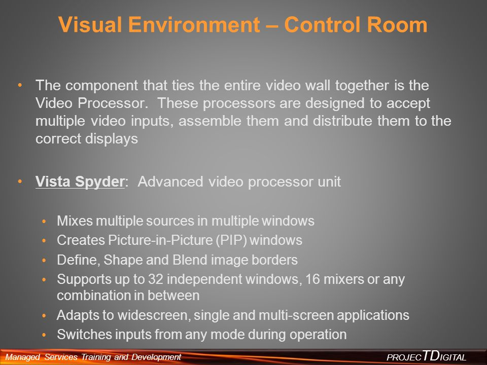 Managed Services Training and Development PROJEC TD IGITAL Visual Environment – Control Room The component that ties the entire video wall together is