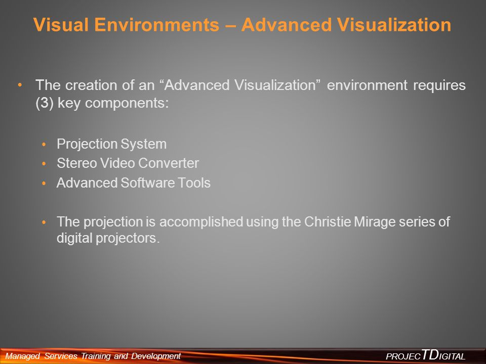 Managed Services Training and Development PROJEC TD IGITAL Visual Environments – Advanced Visualization The creation of an Advanced Visualization envi