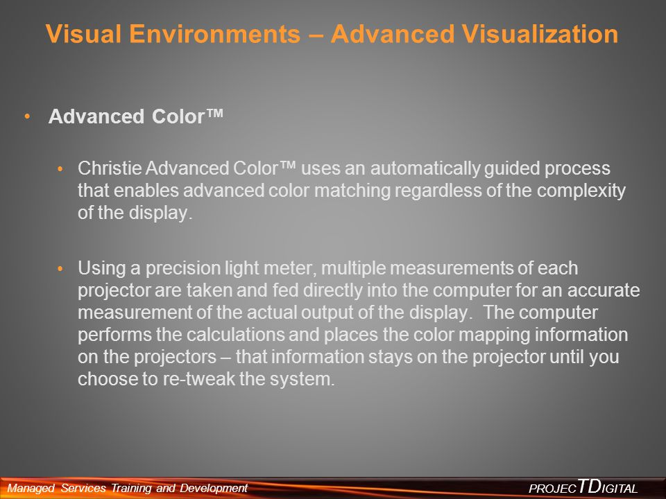 Managed Services Training and Development PROJEC TD IGITAL Visual Environments – Advanced Visualization Advanced Color Christie Advanced Color uses an