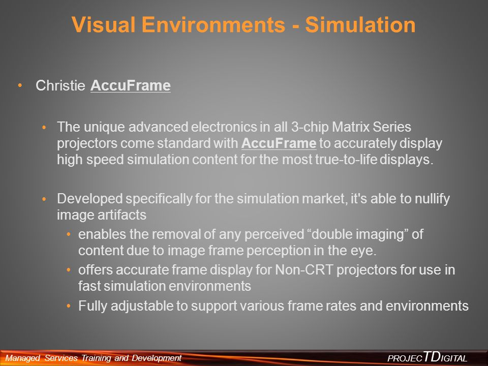 Managed Services Training and Development PROJEC TD IGITAL Visual Environments - Simulation Christie AccuFrame The unique advanced electronics in all