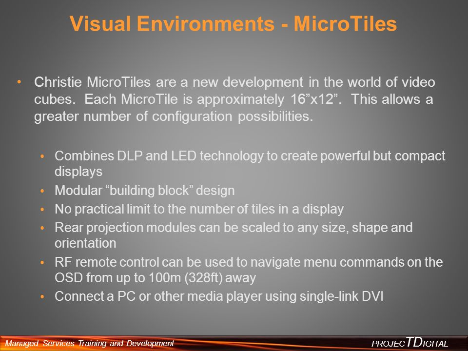Managed Services Training and Development PROJEC TD IGITAL Visual Environments - MicroTiles Christie MicroTiles are a new development in the world of