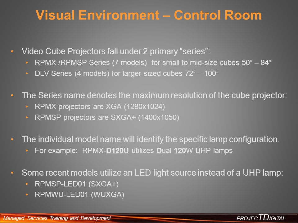 Managed Services Training and Development PROJEC TD IGITAL Visual Environments - Simulation Advanced Simulation solutions are created using the Christie Matrix line of digital projectors The Matrix product line contains 3 primary projector series: HD (1920x1080) WU (1920x1200) S+ (1400x1050) Combination of 1chip and 3chip DLP projectors Utilize field-replaceable xenon lamp modules (except Matrix STiM) Christie Matrix STiM projector utilizes a solid-state LED illumination source