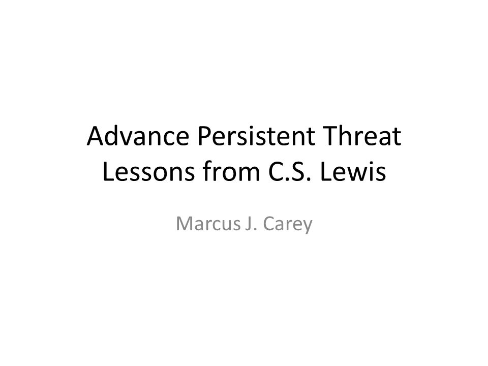 Advance Persistent Threat Lessons from C.S. Lewis Marcus J. Carey