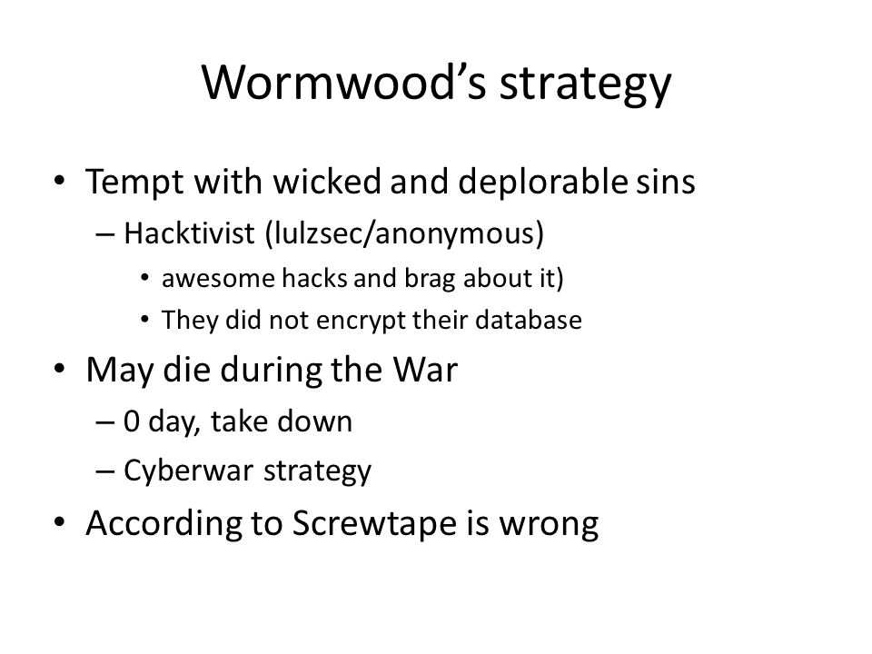 Wormwoods strategy Tempt with wicked and deplorable sins – Hacktivist (lulzsec/anonymous) awesome hacks and brag about it) They did not encrypt their database May die during the War – 0 day, take down – Cyberwar strategy According to Screwtape is wrong