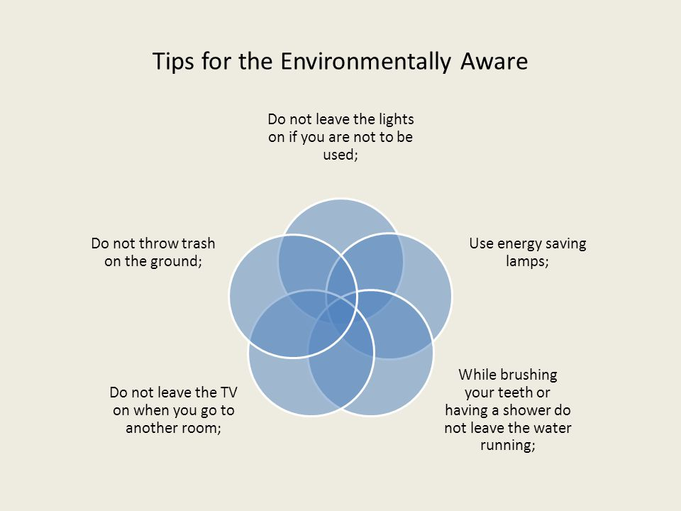 Tips for the Environmentally Aware Do not leave the lights on if you are not to be used; Use energy saving lamps; While brushing your teeth or having a shower do not leave the water running; Do not leave the TV on when you go to another room; Do not throw trash on the ground;