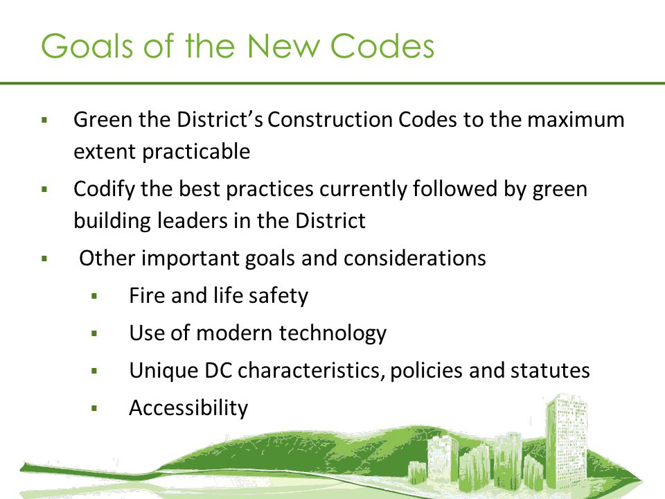 Green the Districts Construction Codes to the maximum extent practicable Codify the best practices currently followed by green building leaders in the