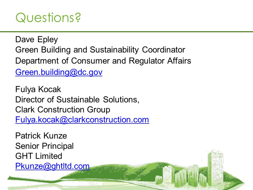 Questions? Dave Epley Green Building and Sustainability Coordinator Department of Consumer and Regulator Affairs Green.building@dc.gov Fulya Kocak Dir