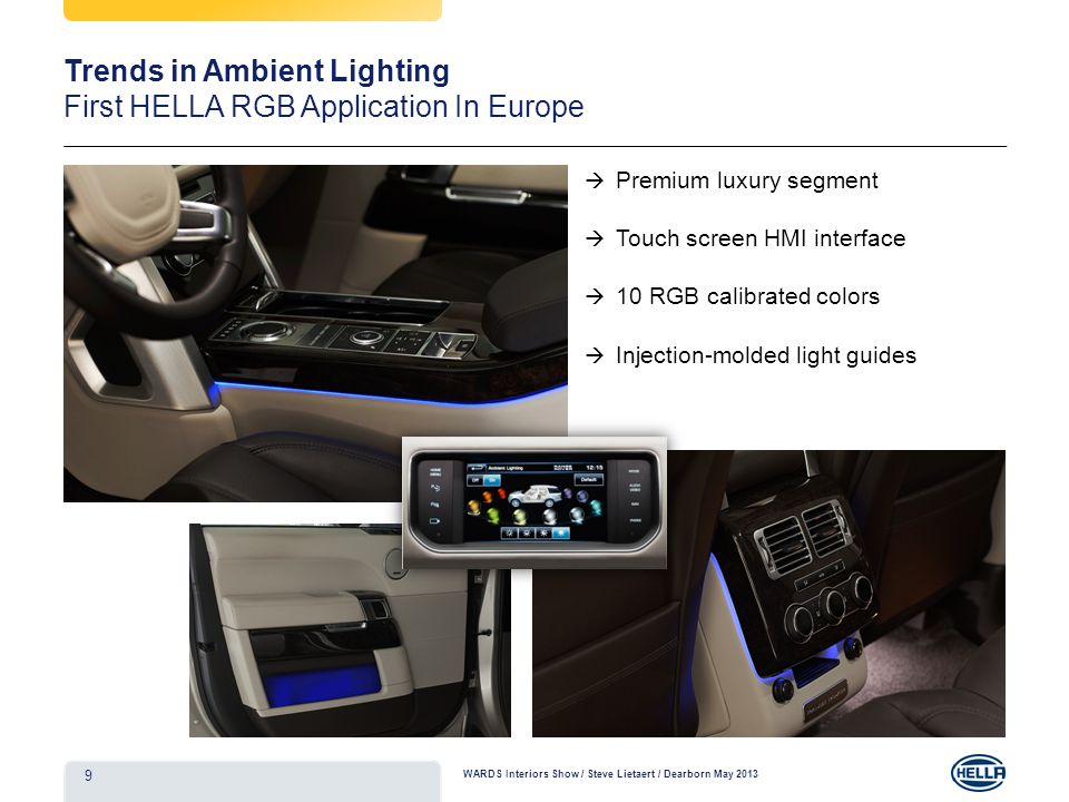 Premium luxury segment Touch screen HMI interface 10 RGB calibrated colors Injection-molded light guides Floor Console RGB surround (front & rear) RGB Door map pockets (front & rear) 9 Trends in Ambient Lighting First HELLA RGB Application In Europe WARDS Interiors Show / Steve Lietaert / Dearborn May 2013