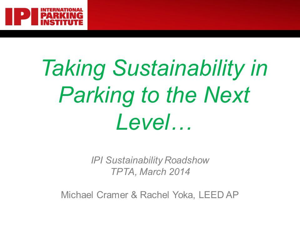 Taking Sustainability in Parking to the Next Level… IPI Sustainability Roadshow TPTA, March 2014 Michael Cramer & Rachel Yoka, LEED AP