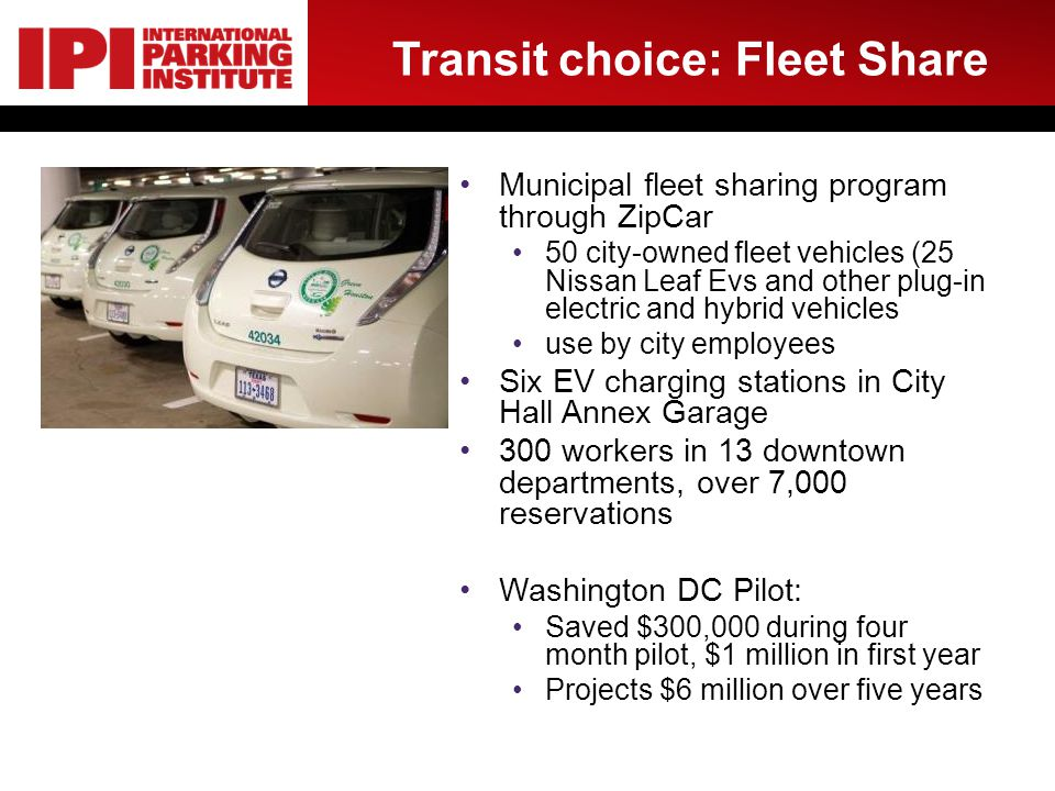 Transit choice: Fleet Share Municipal fleet sharing program through ZipCar 50 city-owned fleet vehicles (25 Nissan Leaf Evs and other plug-in electric and hybrid vehicles use by city employees Six EV charging stations in City Hall Annex Garage 300 workers in 13 downtown departments, over 7,000 reservations Washington DC Pilot: Saved $300,000 during four month pilot, $1 million in first year Projects $6 million over five years