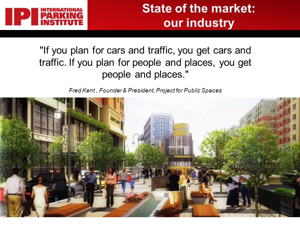 State of the market: our industry If you plan for cars and traffic, you get cars and traffic.
