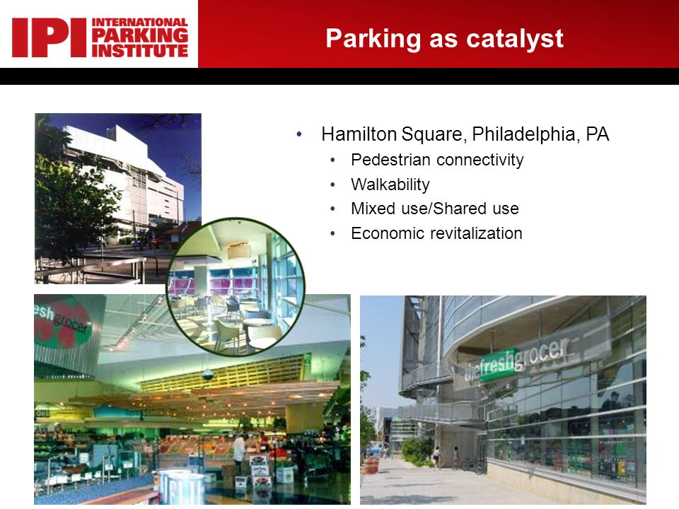 Parking as catalyst Hamilton Square, Philadelphia, PA Pedestrian connectivity Walkability Mixed use/Shared use Economic revitalization